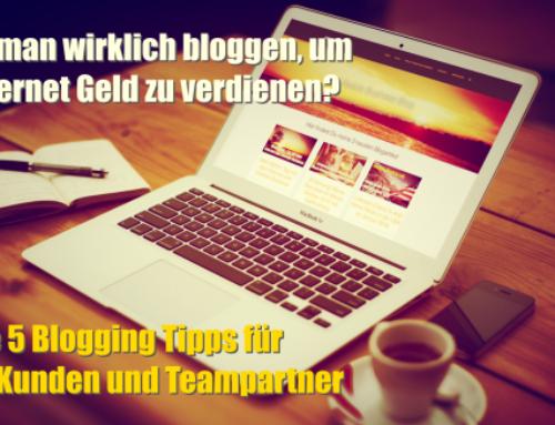 Muss man wirklich bloggen, um im Internet Geld zu verdienen? Meine 5 Blogging Tipps für mehr Kunden und Teampartner